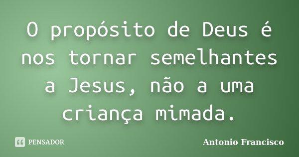 O propósito de Deus é nos tornar semelhantes a Jesus, não a uma criança mimada.... Frase de Antonio Francisco.