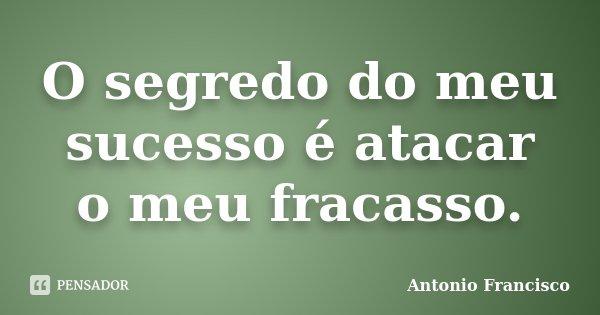 O segredo do meu sucesso é atacar o meu fracasso.... Frase de Antonio Francisco.