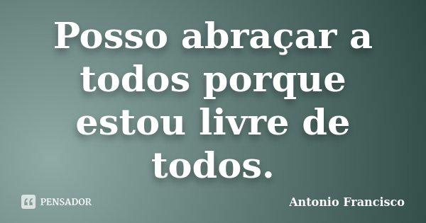 Posso abraçar a todos porque estou livre de todos.... Frase de Antonio Francisco.