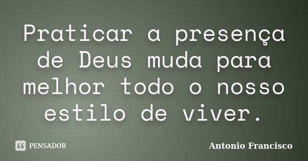 Praticar a presença de Deus muda para melhor todo o nosso estilo de viver.... Frase de Antonio Francisco.