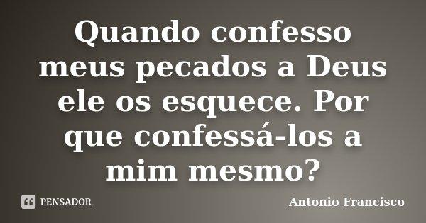 Quando confesso meus pecados a Deus ele os esquece. Por que confessá-los a mim mesmo?... Frase de Antonio Francisco.