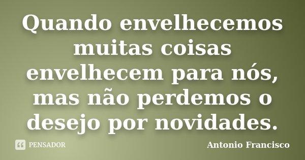 Quando envelhecemos muitas coisas envelhecem para nós, mas não perdemos o desejo por novidades.... Frase de Antonio Francisco.