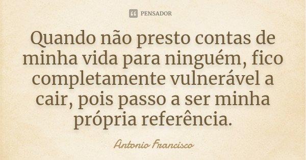 Quando não presto contas de minha vida para ninguém, fico completamente vulnerável a cair, pois passo a ser minha própria referência.... Frase de Antonio Francisco.