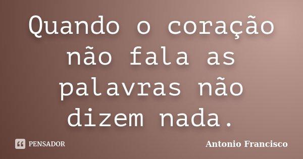 Quando o coração não fala as palavras não dizem nada.... Frase de Antonio Francisco.