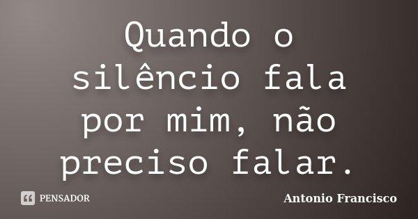 Quando o silêncio fala por mim, não preciso falar.... Frase de Antonio Francisco.
