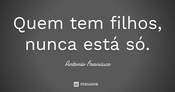 Quem tem filhos, nunca está só.... Frase de Antonio Francisco.