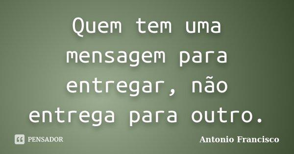 Quem tem uma mensagem para entregar, não entrega para outro.... Frase de Antonio Francisco.