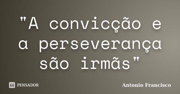 """""""A convicção e a perseverança são irmãs""""... Frase de Antonio Francisco."""