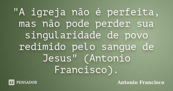 """""""A igreja não é perfeita, mas não pode perder sua singularidade de povo redimido pelo sangue de Jesus"""" (Antonio Francisco).... Frase de Antonio Francisco."""