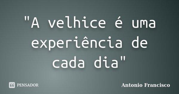 """""""A velhice é uma experiência de cada dia""""... Frase de Antonio Francisco."""