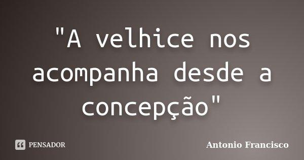 """""""A velhice nos acompanha desde a concepção""""... Frase de Antonio Francisco."""