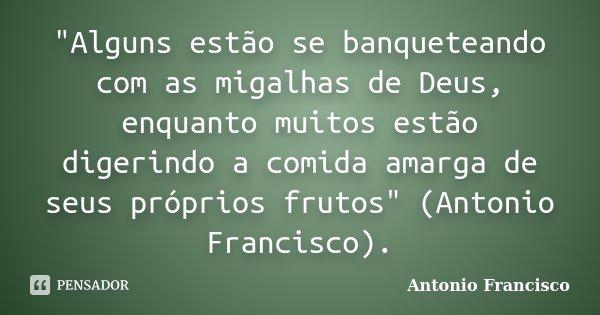 """""""Alguns estão se banqueteando com as migalhas de Deus, enquanto muitos estão digerindo a comida amarga de seus próprios frutos"""" (Antonio Francisco).... Frase de Antonio Francisco."""