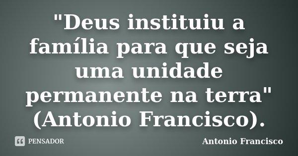 """""""Deus instituiu a família para que seja uma unidade permanente na terra"""" (Antonio Francisco).... Frase de Antonio Francisco."""