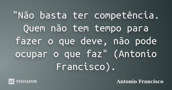 """""""Não basta ter competência. Quem não tem tempo para fazer o que deve, não pode ocupar o que faz"""" (Antonio Francisco).... Frase de Antonio Francisco."""