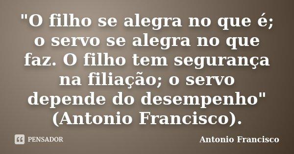 """""""O filho se alegra no que é; o servo se alegra no que faz. O filho tem segurança na filiação; o servo depende do desempenho"""" (Antonio Francisco).... Frase de Antonio Francisco."""