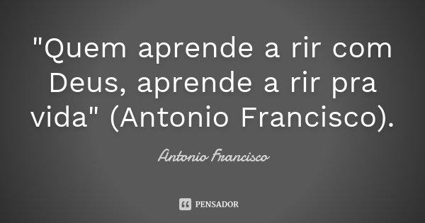 """""""Quem aprende a rir com Deus, aprende a rir pra vida"""" (Antonio Francisco).... Frase de Antonio Francisco."""