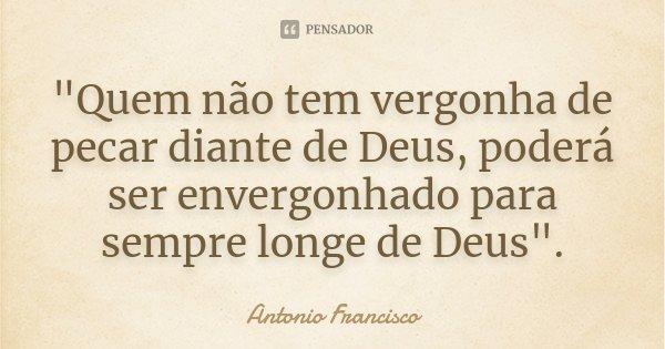 """""""Quem não tem vergonha de pecar diante de Deus, poderá ser envergonhado para sempre longe de Deus"""".... Frase de Antonio Francisco."""