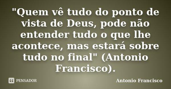 """""""Quem vê tudo do ponto de vista de Deus, pode não entender tudo o que lhe acontece, mas estará sobre tudo no final"""" (Antonio Francisco).... Frase de Antonio Francisco."""