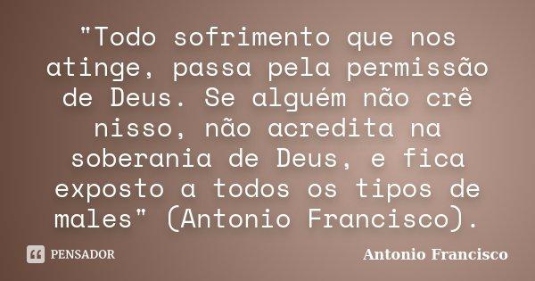"""""""Todo sofrimento que nos atinge, passa pela permissão de Deus. Se alguém não crê nisso, não acredita na soberania de Deus, e fica exposto a todos os tipos ... Frase de Antonio Francisco."""