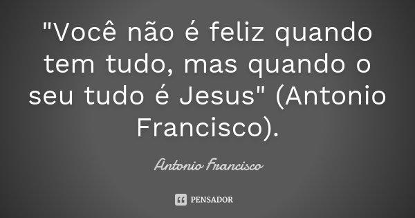 """""""Você não é feliz quando tem tudo, mas quando o seu tudo é Jesus"""" (Antonio Francisco).... Frase de Antonio Francisco."""