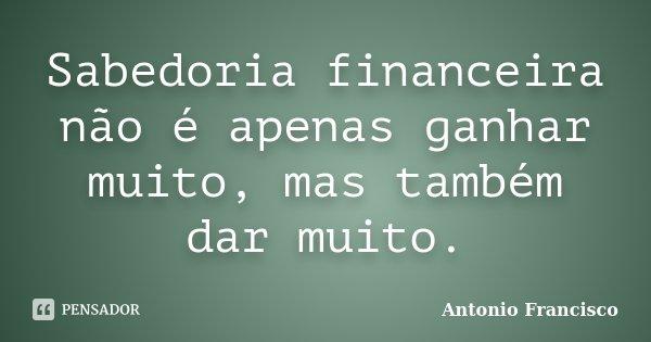 Sabedoria financeira não é apenas ganhar muito, mas também dar muito.... Frase de Antonio Francisco.