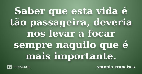 Saber que esta vida é tão passageira, deveria nos levar a focar sempre naquilo que é mais importante.... Frase de Antonio Francisco.