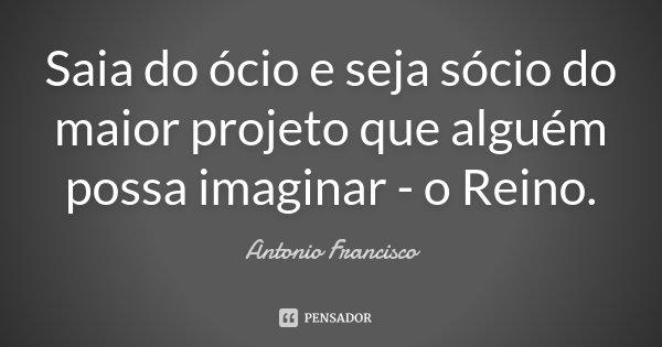 Saia do ócio e seja sócio do maior projeto que alguém possa imaginar - o Reino.... Frase de Antonio Francisco.