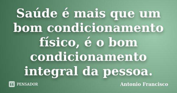 Saúde é mais que um bom condicionamento físico, é o bom condicionamento integral da pessoa.... Frase de Antonio Francisco.