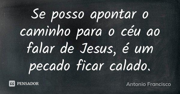 Se posso apontar o caminho para o céu ao falar de Jesus, é um pecado ficar calado.... Frase de Antonio Francisco.