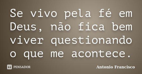 Se vivo pela fé em Deus, não fica bem viver questionando o que me acontece.... Frase de Antonio Francisco.