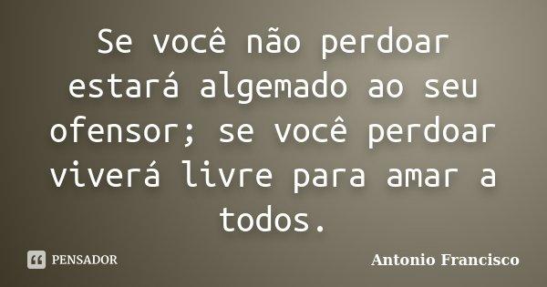 Se você não perdoar estará algemado ao seu ofensor; se você perdoar viverá livre para amar a todos.... Frase de Antonio Francisco.