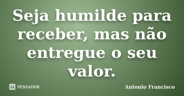 Seja humilde para receber, mas não entregue o seu valor.... Frase de Antonio Francisco.