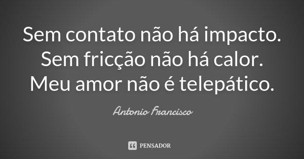 Sem contato não há impacto. Sem fricção não há calor. Meu amor não é telepático.... Frase de Antonio Francisco.