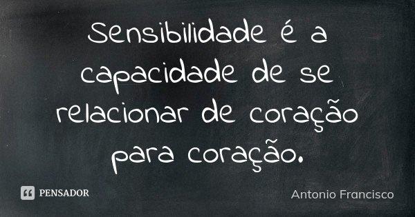 Sensibilidade é a capacidade de se relacionar de coração para coração.... Frase de Antonio Francisco.