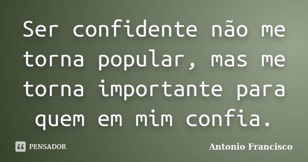 Ser confidente não me torna popular, mas me torna importante para quem em mim confia.... Frase de Antonio Francisco.