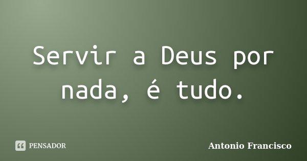 Servir a Deus por nada, é tudo.... Frase de Antonio Francisco.