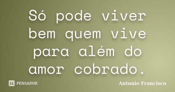 Só pode viver bem quem vive para além do amor cobrado.... Frase de Antonio Francisco.