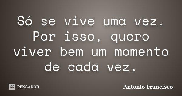 Só se vive uma vez. Por isso, quero viver bem um momento de cada vez.... Frase de Antonio Francisco.