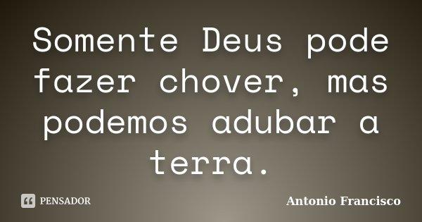 Somente Deus pode fazer chover, mas podemos adubar a terra.... Frase de Antonio Francisco.