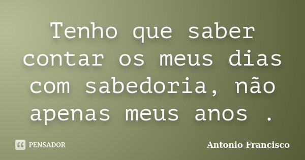 Tenho que saber contar os meus dias com sabedoria, não apenas meus anos .... Frase de Antonio Francisco.