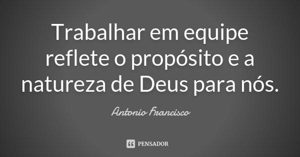 Trabalhar em equipe reflete o propósito e a natureza de Deus para nós.... Frase de Antonio Francisco.