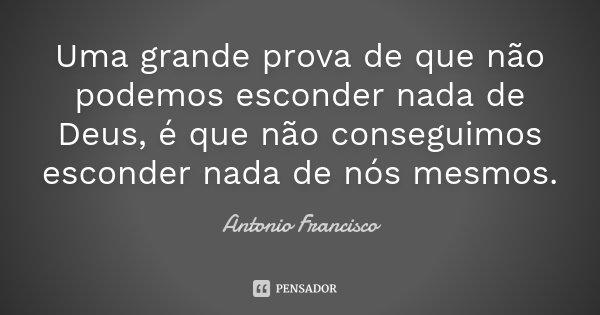 Uma grande prova de que não podemos esconder nada de Deus, é que não conseguimos esconder nada de nós mesmos.... Frase de Antonio Francisco.