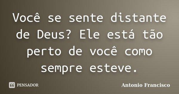 Você se sente distante de Deus? Ele está tão perto de você como sempre esteve.... Frase de Antonio Francisco.