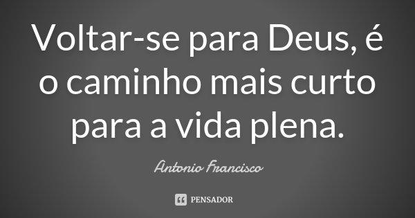 Voltar-se para Deus, é o caminho mais curto para a vida plena.... Frase de Antonio Francisco.