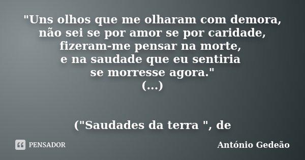 """""""Uns olhos que me olharam com demora, não sei se por amor se por caridade, fizeram-me pensar na morte, e na saudade que eu sentiria se morresse agora.&quot... Frase de António Gedeão."""
