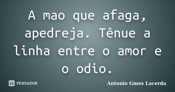 A mao que afaga, apedreja. Tênue a linha entre o amor e o odio.... Frase de Antonio Gmes Lacerda.