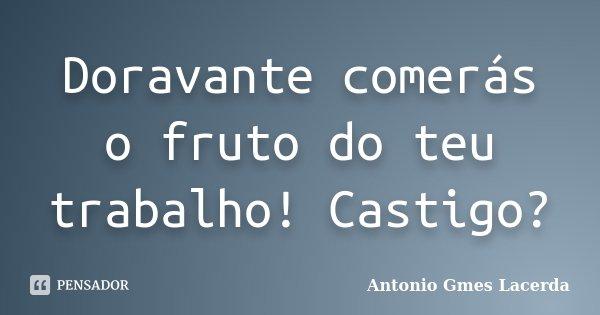 Doravante comerás o fruto do teu trabalho! Castigo?... Frase de Antonio Gmes Lacerda.