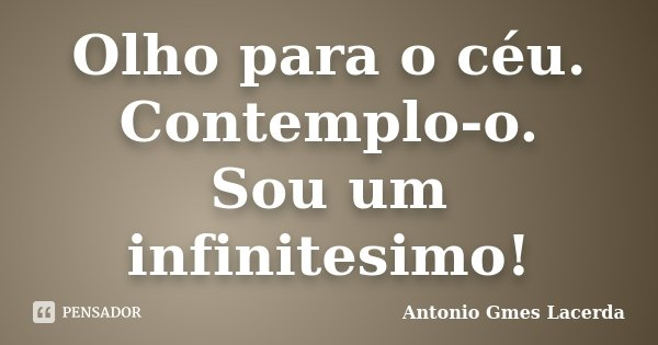 Olho para o céu. Contemplo-o. Sou um infinitesimo!... Frase de Antonio Gmes Lacerda.
