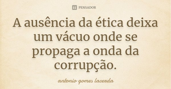 A ausência da ética deixa um vácuo onde se propaga a onda da corrupçao... Frase de Antonio Gomes Lacerda.