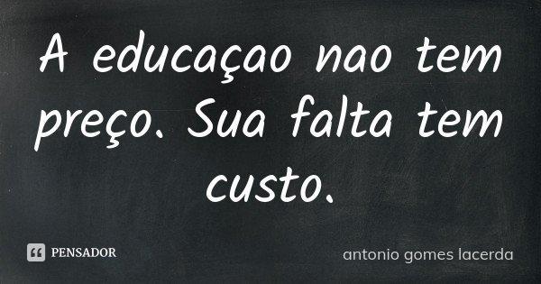 A educaçao nao tem preço. Sua falta tem custo.... Frase de Antonio Gomes Lacerda.